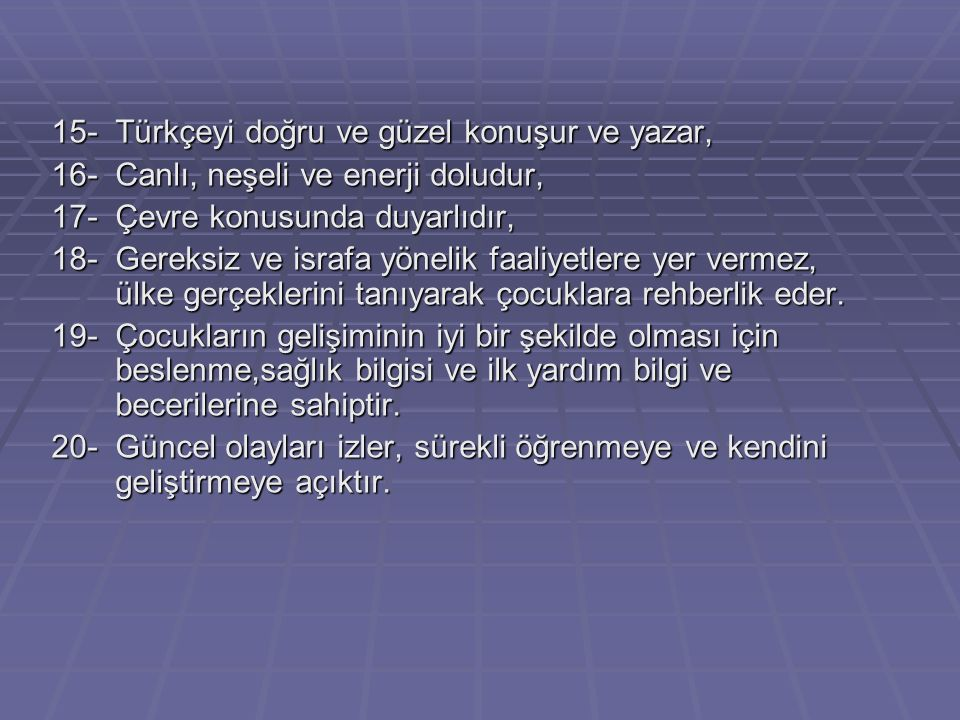 15-Türkçeyi doğru ve güzel konuşur ve yazar, 16-Canlı, neşeli ve enerji doludur, 17-Çevre konusunda duyarlıdır, 18-Gereksiz ve israfa yönelik faaliyetlere yer vermez, ülke gerçeklerini tanıyarak çocuklara rehberlik eder.