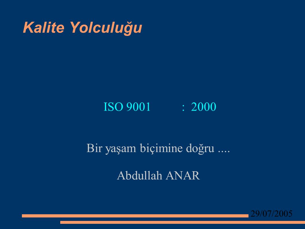 29/07/2005 Kalite Yolculuğu ISO 9001 : 2000 Bir yaşam biçimine doğru.... Abdullah ANAR