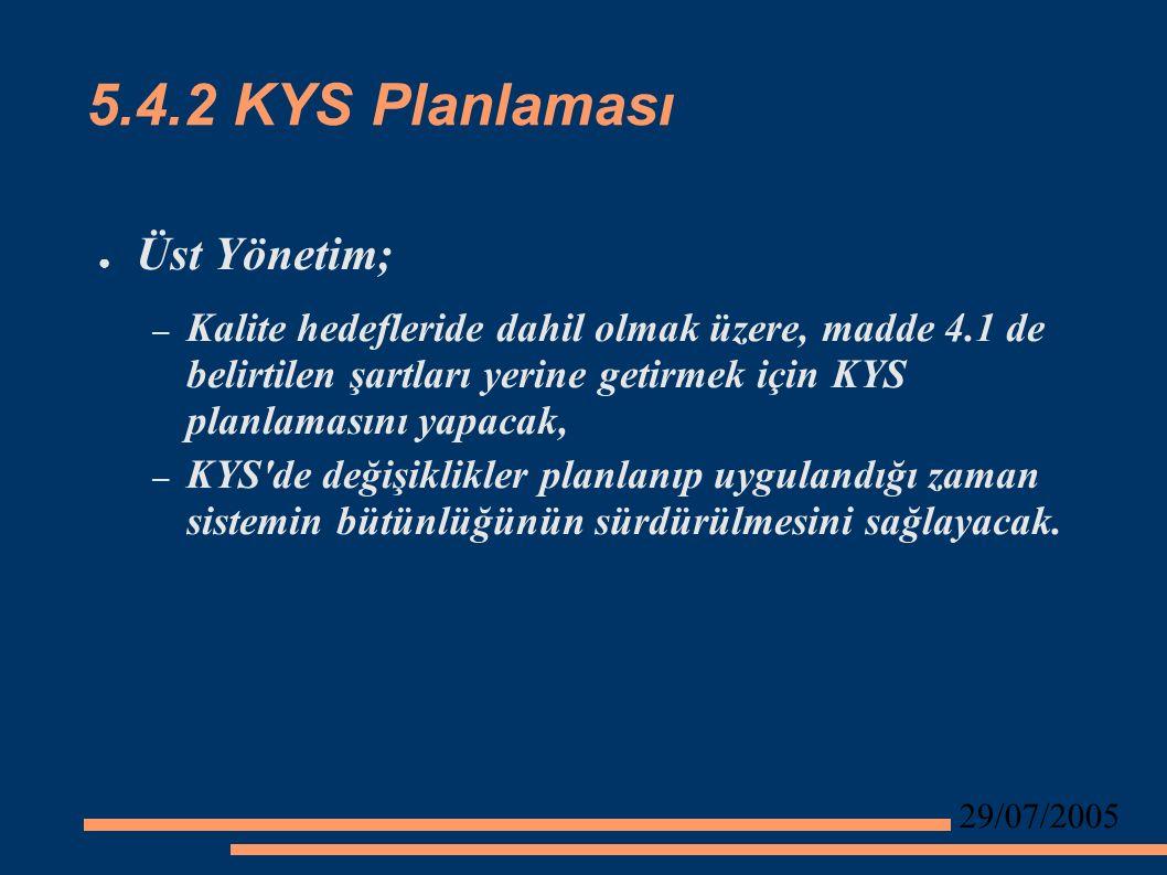 29/07/2005 5.4.2 KYS Planlaması ● Üst Yönetim; – Kalite hedefleride dahil olmak üzere, madde 4.1 de belirtilen şartları yerine getirmek için KYS planlamasını yapacak, – KYS de değişiklikler planlanıp uygulandığı zaman sistemin bütünlüğünün sürdürülmesini sağlayacak.