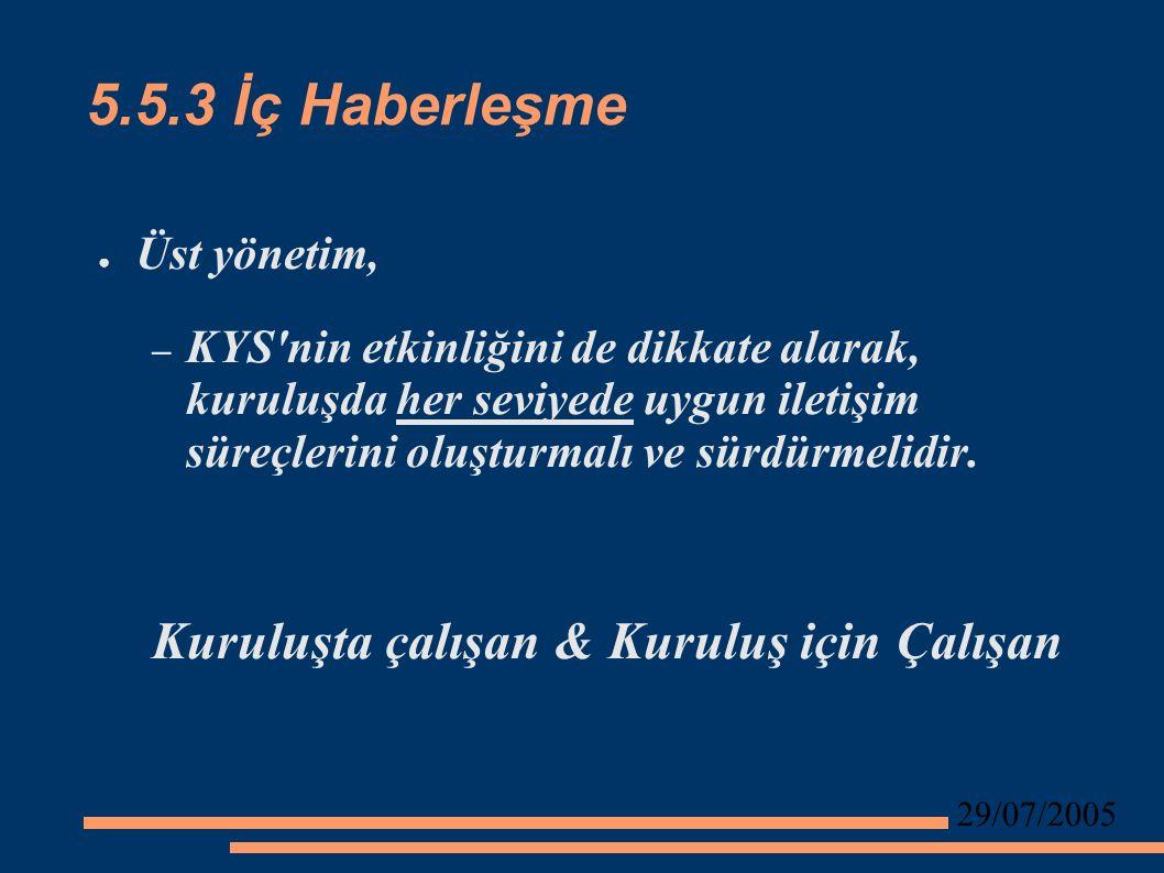 29/07/2005 5.5.3 İç Haberleşme ● Üst yönetim, – KYS nin etkinliğini de dikkate alarak, kuruluşda her seviyede uygun iletişim süreçlerini oluşturmalı ve sürdürmelidir.
