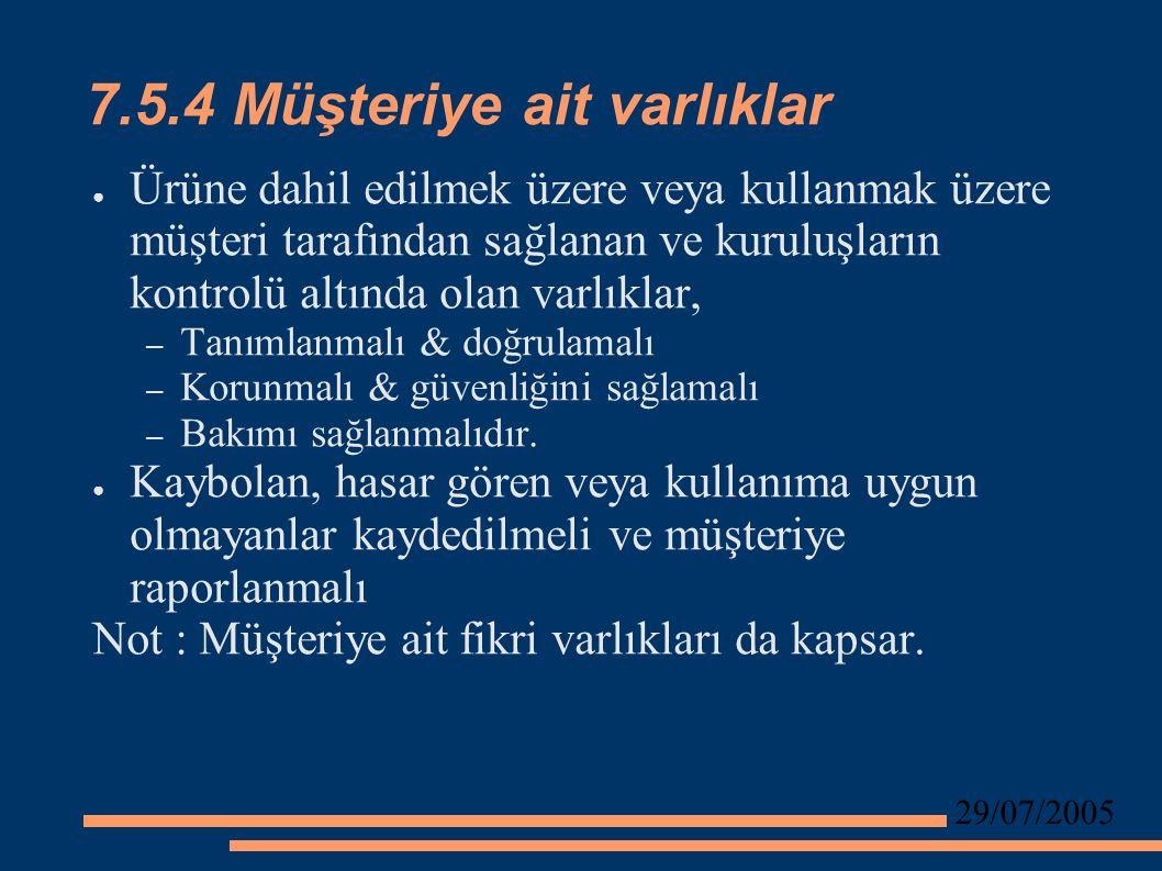 29/07/2005 7.5.4 Müşteriye ait varlıklar ● Ürüne dahil edilmek üzere veya kullanmak üzere müşteri tarafından sağlanan ve kuruluşların kontrolü altında olan varlıklar, – Tanımlanmalı & doğrulamalı – Korunmalı & güvenliğini sağlamalı – Bakımı sağlanmalıdır.