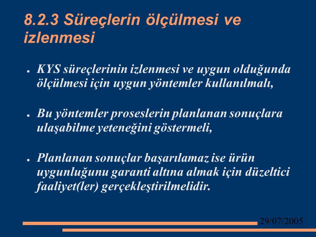 29/07/2005 8.2.3 Süreçlerin ölçülmesi ve izlenmesi ● KYS süreçlerinin izlenmesi ve uygun olduğunda ölçülmesi için uygun yöntemler kullanılmalı, ● Bu yöntemler proseslerin planlanan sonuçlara ulaşabilme yeteneğini göstermeli, ● Planlanan sonuçlar başarılamaz ise ürün uygunluğunu garanti altına almak için düzeltici faaliyet(ler) gerçekleştirilmelidir.