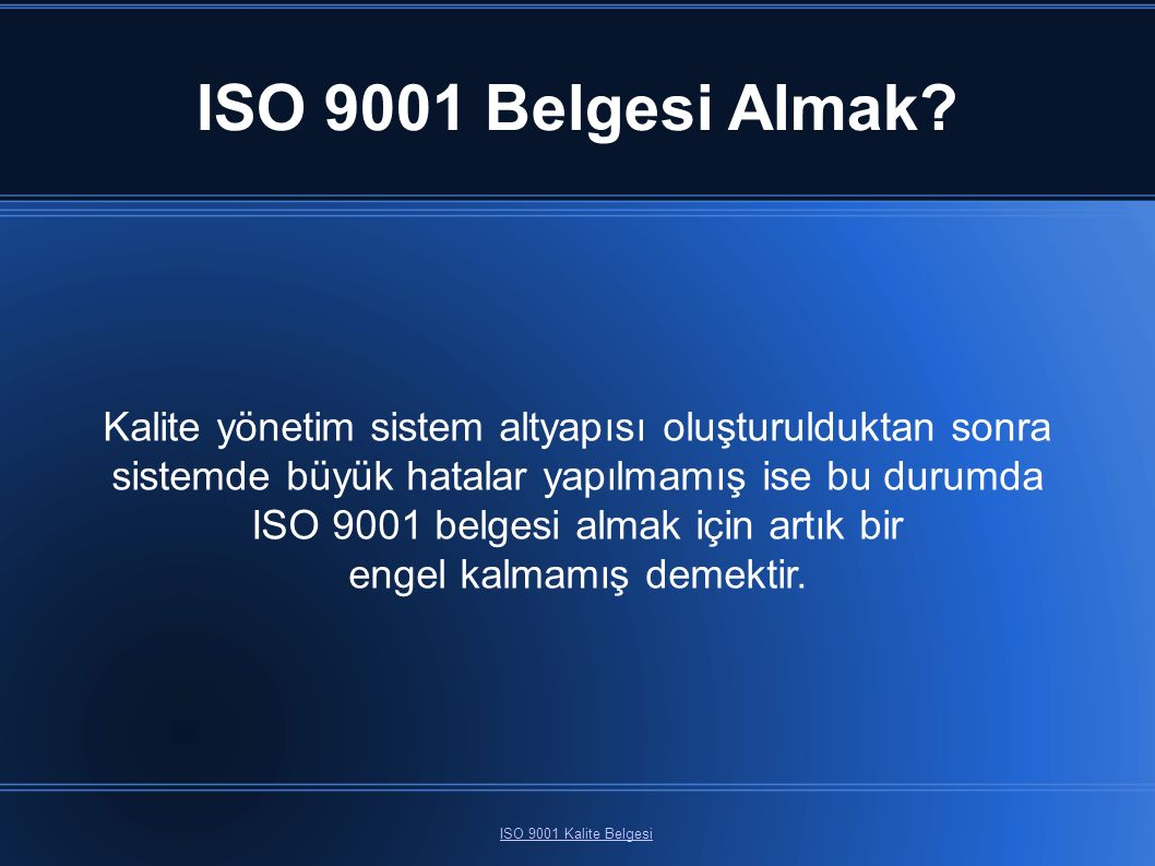 ISO 9001 Belgesi Almak? ISO 9001 Kalite Belgesi Kalite yönetim sistem altyapısı oluşturulduktan sonra sistemde büyük hatalar yapılmamış ise bu durumda