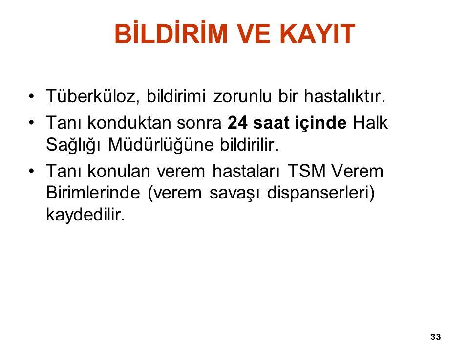 33 BİLDİRİM VE KAYIT Tüberküloz, bildirimi zorunlu bir hastalıktır. Tanı konduktan sonra 24 saat içinde Halk Sağlığı Müdürlüğüne bildirilir. Tanı konu
