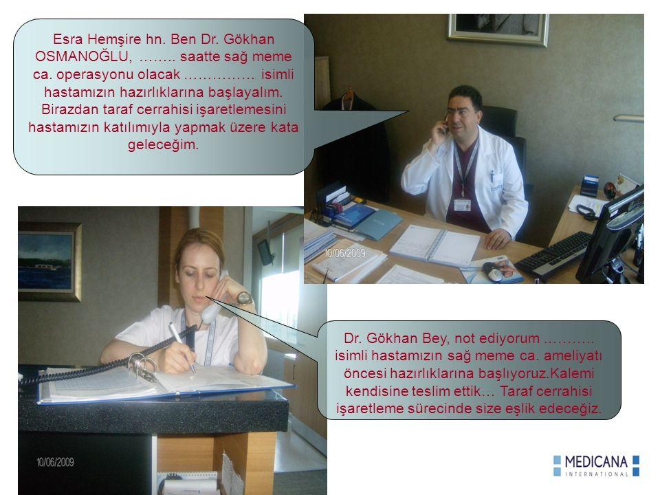 Esra Hemşire hn. Ben Dr. Gökhan OSMANOĞLU, …….. saatte sağ meme ca. operasyonu olacak …………… isimli hastamızın hazırlıklarına başlayalım. Birazdan tara