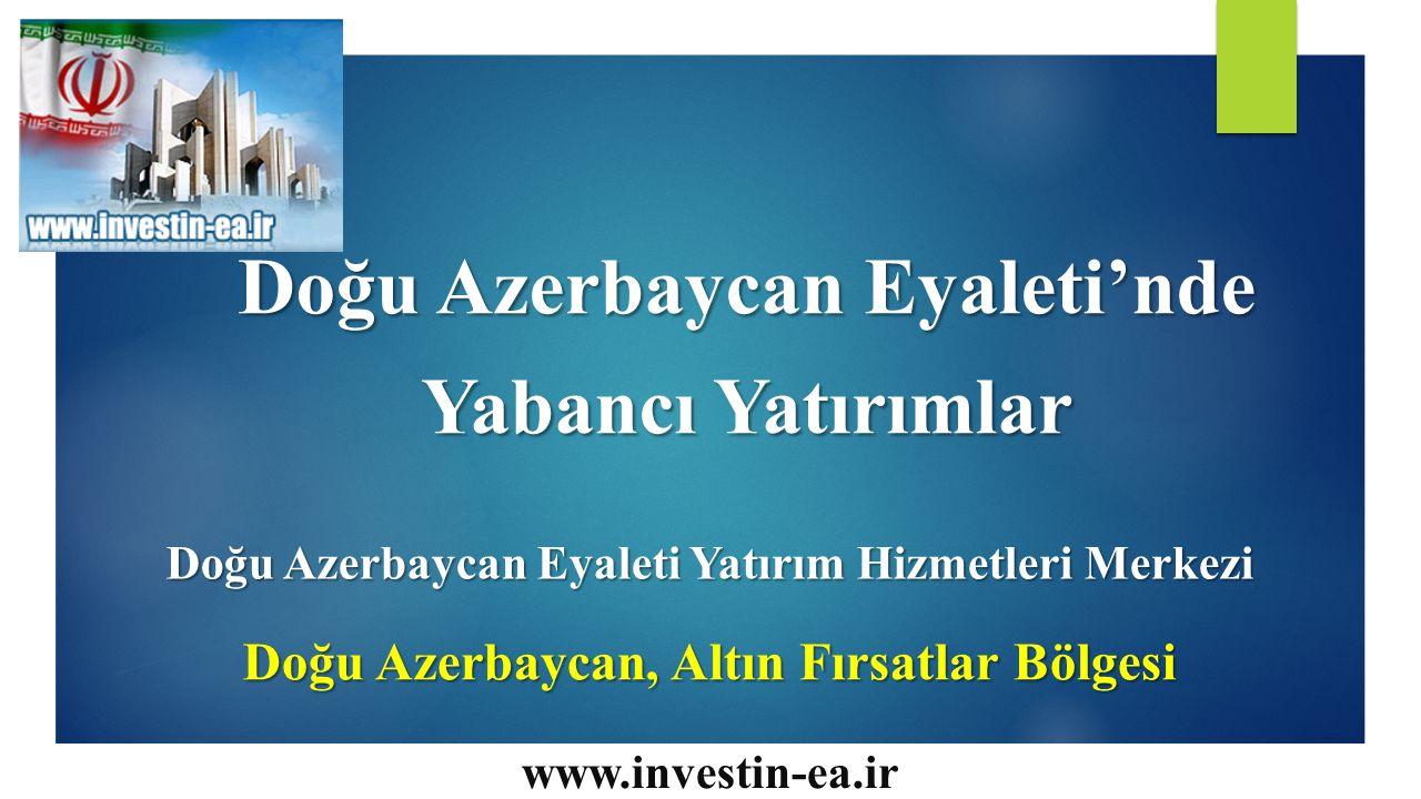 Doğu Azerbaycan Eyaleti'nde Yabancı Yatırımlar Doğu Azerbaycan Eyaleti Yatırım Hizmetleri Merkezi Doğu Azerbaycan, Altın Fırsatlar Bölgesi www.investin-ea.ir