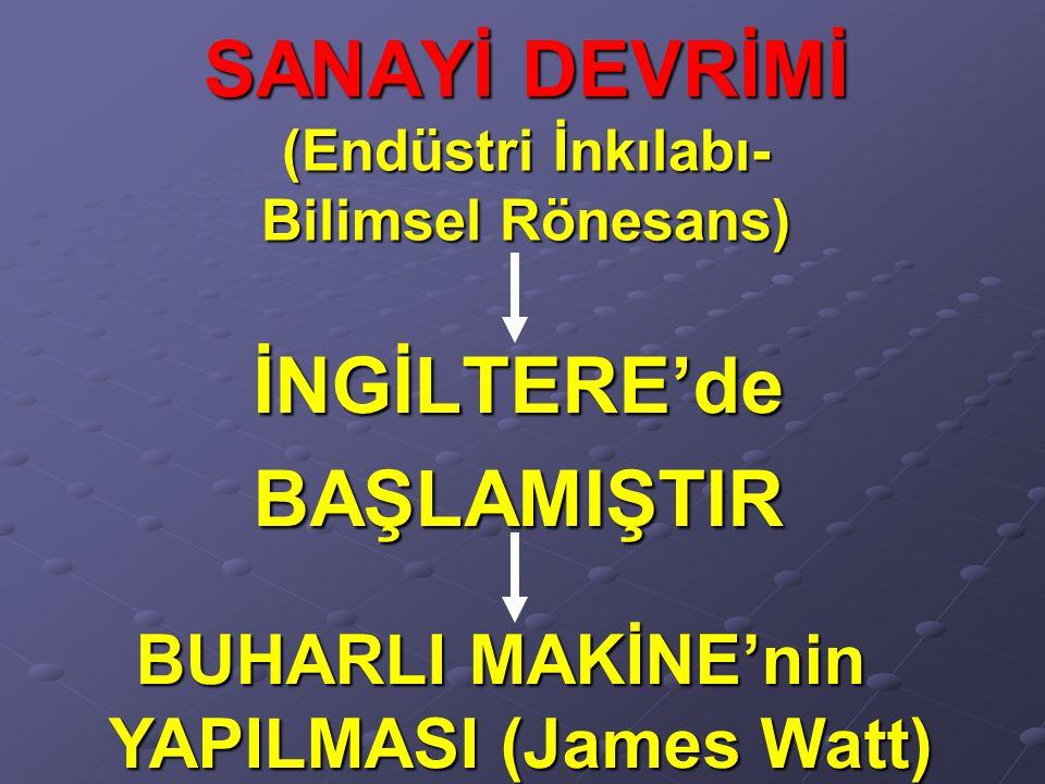 SANAYİ DEVRİMİ (Endüstri İnkılabı- Bilimsel Rönesans) İNGİLTERE'deBAŞLAMIŞTIR BUHARLI MAKİNE'nin YAPILMASI (James Watt)