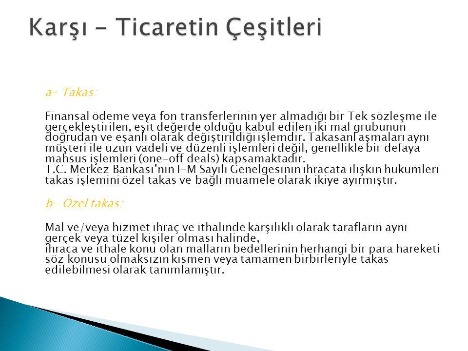 a- Takas: Finansal ödeme veya fon transferlerinin yer almadığı bir Tek sözleşme ile gerçekleştirilen, eşit değerde olduğu kabul edilen iki mal grubunun doğrudan ve eşanlı olarak değiştirildiği işlemdir.