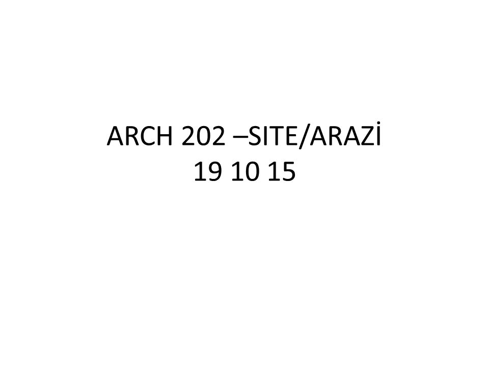 SITE/ARAZİ Prepared by Assoc.Prof.Dr.Nesil Baytin for ARCH.202 Architectural Design III students.