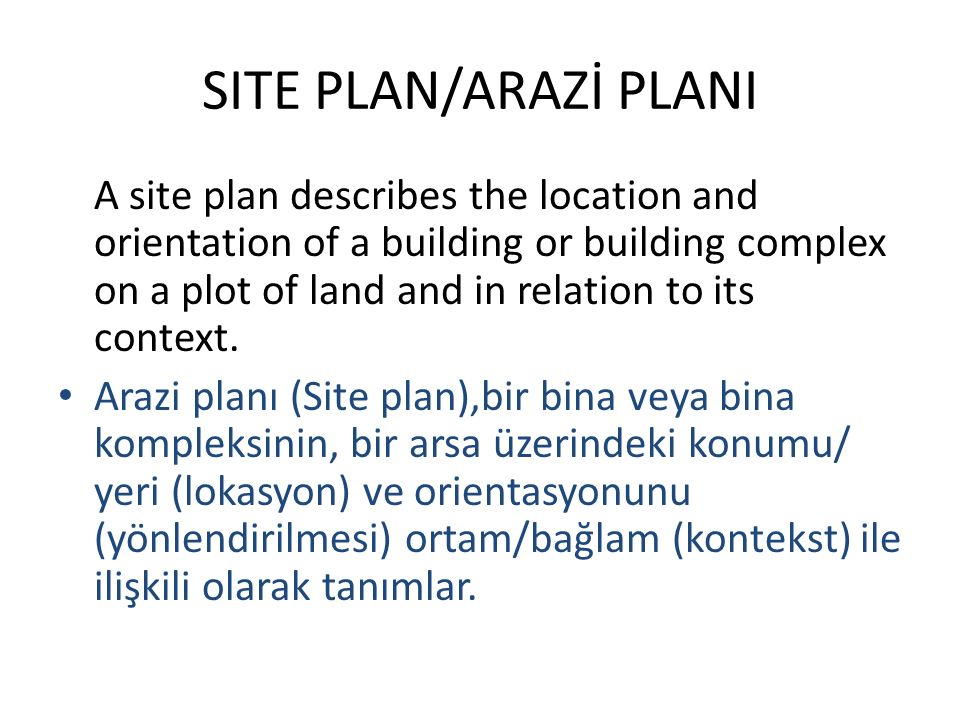 SITE PLAN/ARAZİ PLANI A site plan describes the location and orientation of a building or building complex on a plot of land and in relation to its context.