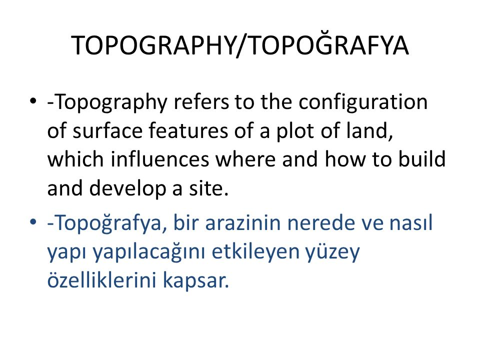 TOPOGRAPHY/TOPOĞRAFYA -Topography refers to the configuration of surface features of a plot of land, which influences where and how to build and develop a site.