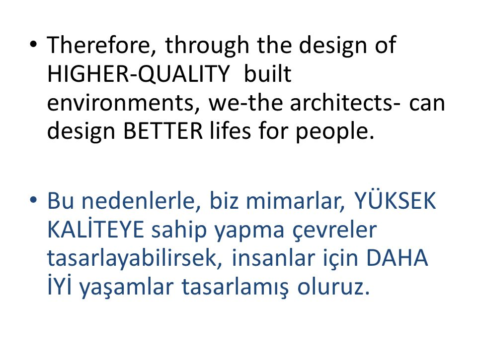 Therefore, through the design of HIGHER-QUALITY built environments, we-the architects- can design BETTER lifes for people.