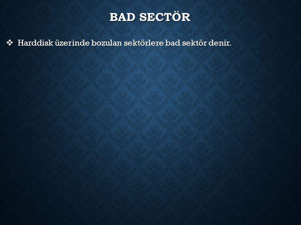 BAD SECTÖR  Harddisk üzerinde bozulan sektörlere bad sektör denir.