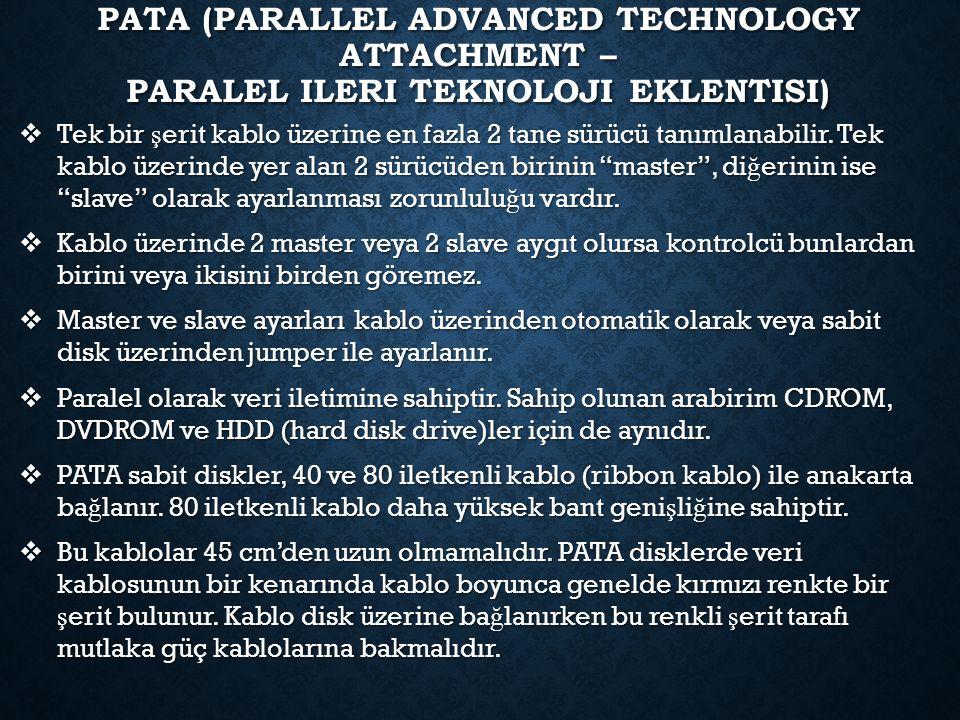 PATA (PARALLEL ADVANCED TECHNOLOGY ATTACHMENT – PARALEL ILERI TEKNOLOJI EKLENTISI)  Tek bir ş erit kablo üzerine en fazla 2 tane sürücü tanımlanabilir.