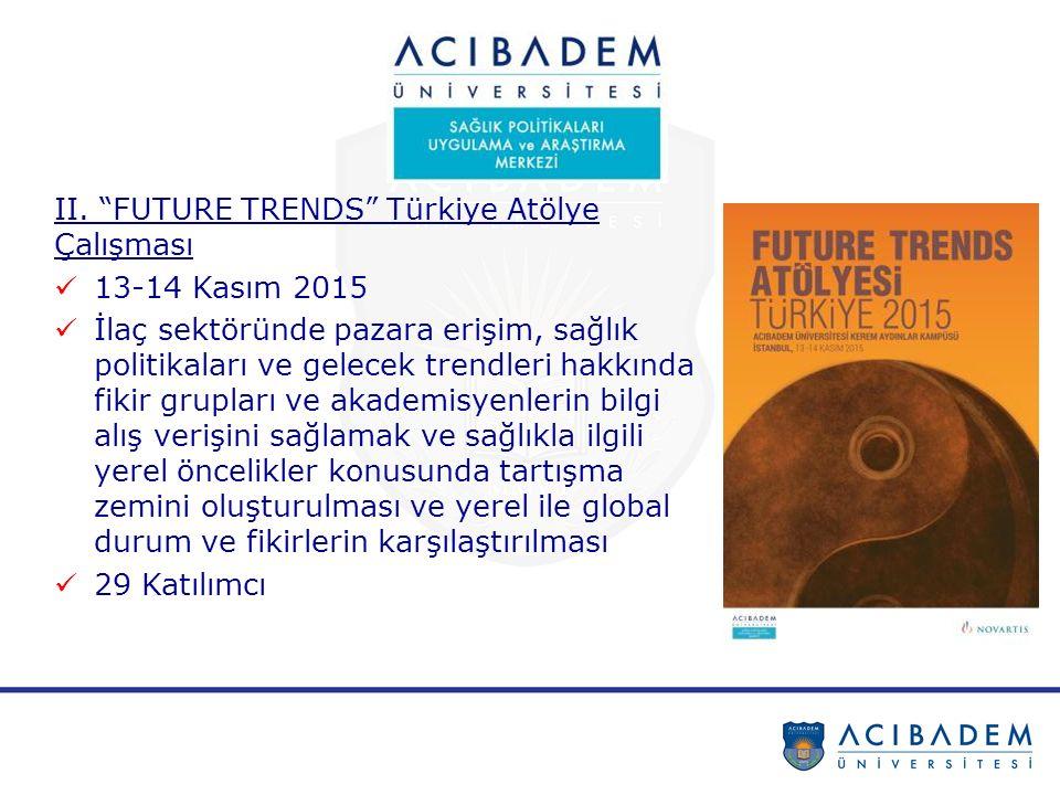 """II. """"FUTURE TRENDS"""" Türkiye Atölye Çalışması 13-14 Kasım 2015 İlaç sektöründe pazara erişim, sağlık politikaları ve gelecek trendleri hakkında fikir g"""