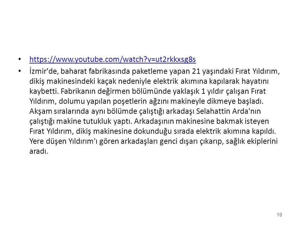 https://www.youtube.com/watch v=ut2rkkxsg8s İzmir de, baharat fabrikasında paketleme yapan 21 yaşındaki Fırat Yıldırım, dikiş makinesindeki kaçak nedeniyle elektrik akımına kapılarak hayatını kaybetti.