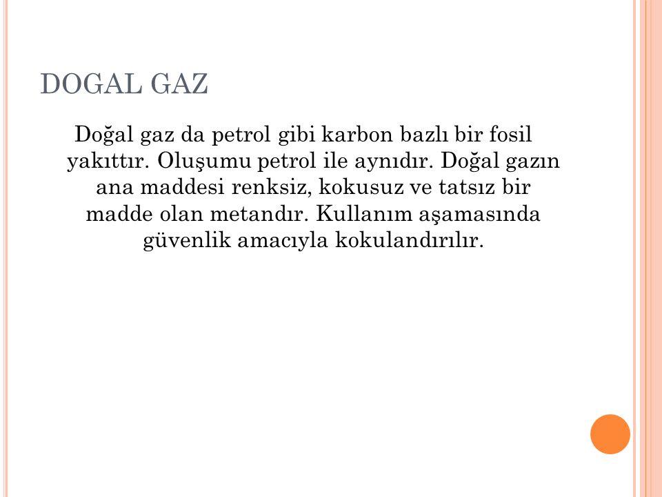 DOGAL GAZ Doğal gaz da petrol gibi karbon bazlı bir fosil yakıttır. Oluşumu petrol ile aynıdır. Doğal gazın ana maddesi renksiz, kokusuz ve tatsız bir
