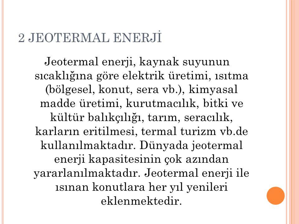 2 JEOTERMAL ENERJİ Jeotermal enerji, kaynak suyunun sıcaklığına göre elektrik üretimi, ısıtma (bölgesel, konut, sera vb.), kimyasal madde üretimi, kur