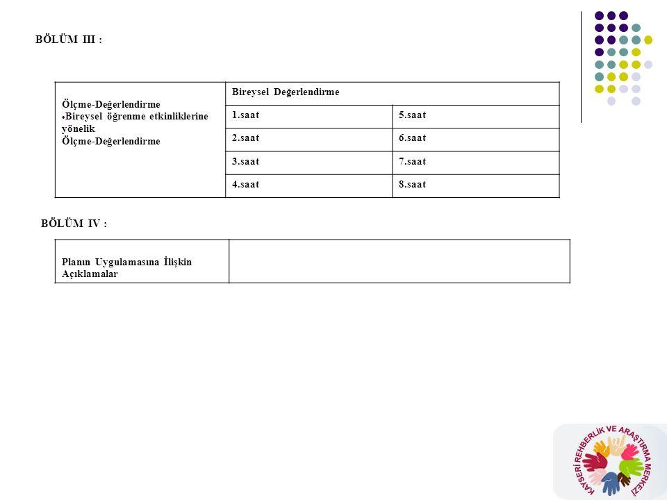 BÖLÜM III : Ölçme-Değerlendirme  Bireysel öğrenme etkinliklerine yönelik Ölçme-Değerlendirme Bireysel Değerlendirme 1.saat5.saat 2.saat6.saat 3.saat7.saat 4.saat8.saat BÖLÜM IV : Planın Uygulamasına İlişkin Açıklamalar
