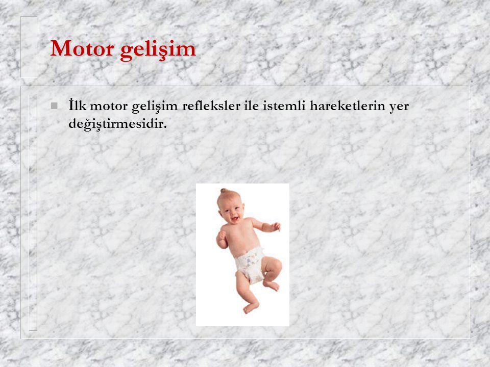 Motor gelişim n İlk motor gelişim refleksler ile istemli hareketlerin yer değiştirmesidir.