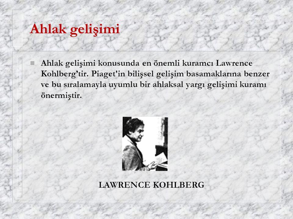 Ahlak gelişimi n Ahlak gelişimi konusunda en önemli kuramcı Lawrence Kohlberg'tir. Piaget'in bilişsel gelişim basamaklarına benzer ve bu sıralamayla u