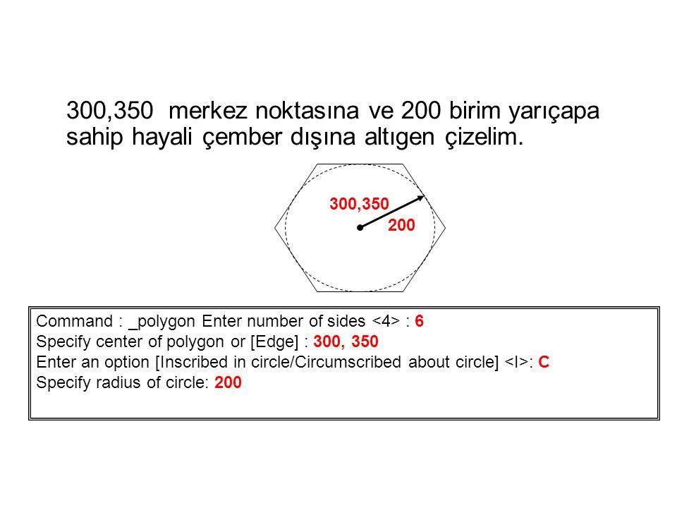 300,350 merkez noktasına ve 200 birim yarıçapa sahip hayali çember dışına altıgen çizelim. Command : _polygon Enter number of sides : 6 Specify center