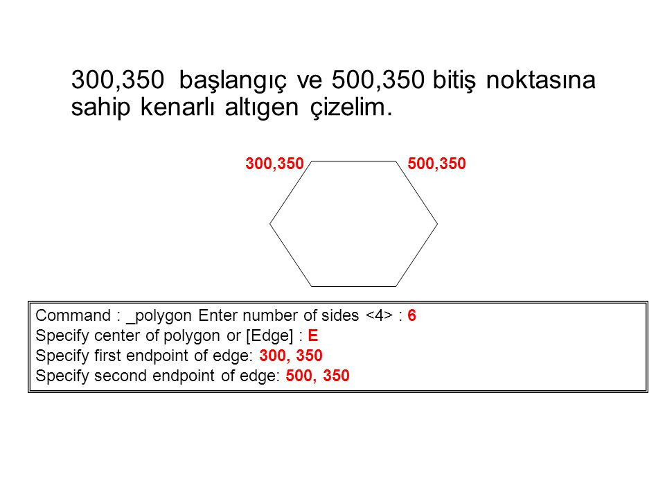 300,350 başlangıç ve 500,350 bitiş noktasına sahip kenarlı altıgen çizelim. Command : _polygon Enter number of sides : 6 Specify center of polygon or