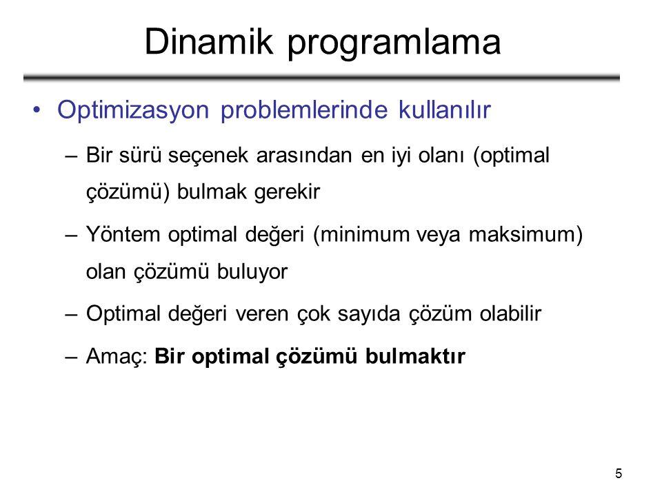 5 Dinamik programlama Optimizasyon problemlerinde kullanılır –Bir sürü seçenek arasından en iyi olanı (optimal çözümü) bulmak gerekir –Yöntem optimal değeri (minimum veya maksimum) olan çözümü buluyor –Optimal değeri veren çok sayıda çözüm olabilir –Amaç: Bir optimal çözümü bulmaktır