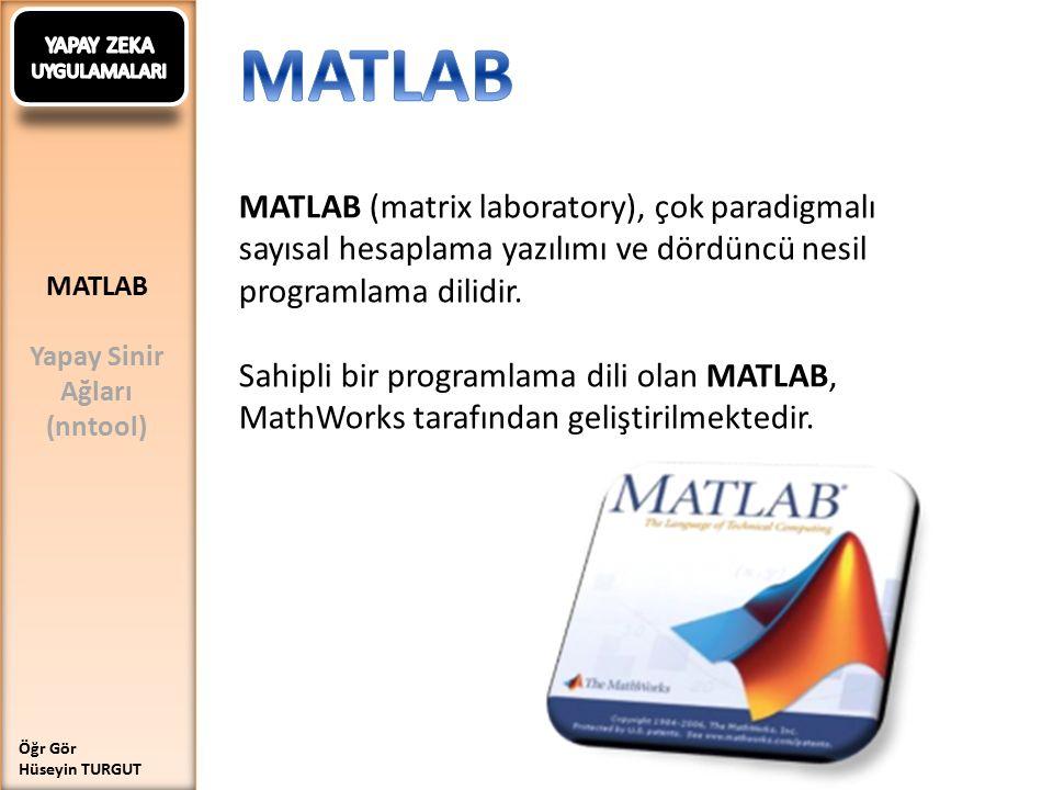 MATLAB Yapay Sinir Ağları (nntool) Öğr Gör Hüseyin TURGUT MATLAB (matrix laboratory), çok paradigmalı sayısal hesaplama yazılımı ve dördüncü nesil programlama dilidir.