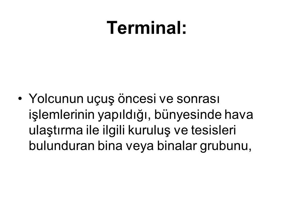 Terminal: Yolcunun uçuş öncesi ve sonrası işlemlerinin yapıldığı, bünyesinde hava ulaştırma ile ilgili kuruluş ve tesisleri bulunduran bina veya binal