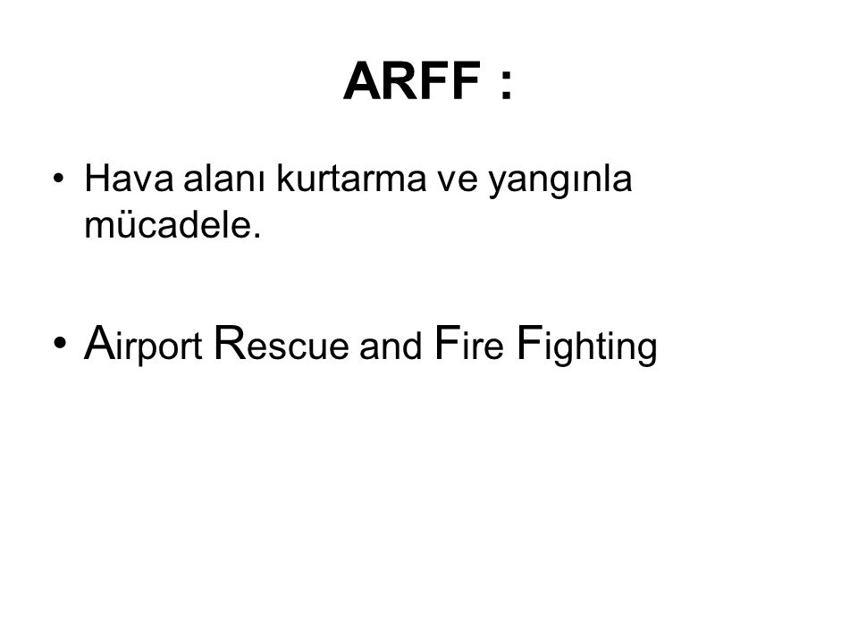 ARFF : Hava alanı kurtarma ve yangınla mücadele. A irport R escue and F ire F ighting
