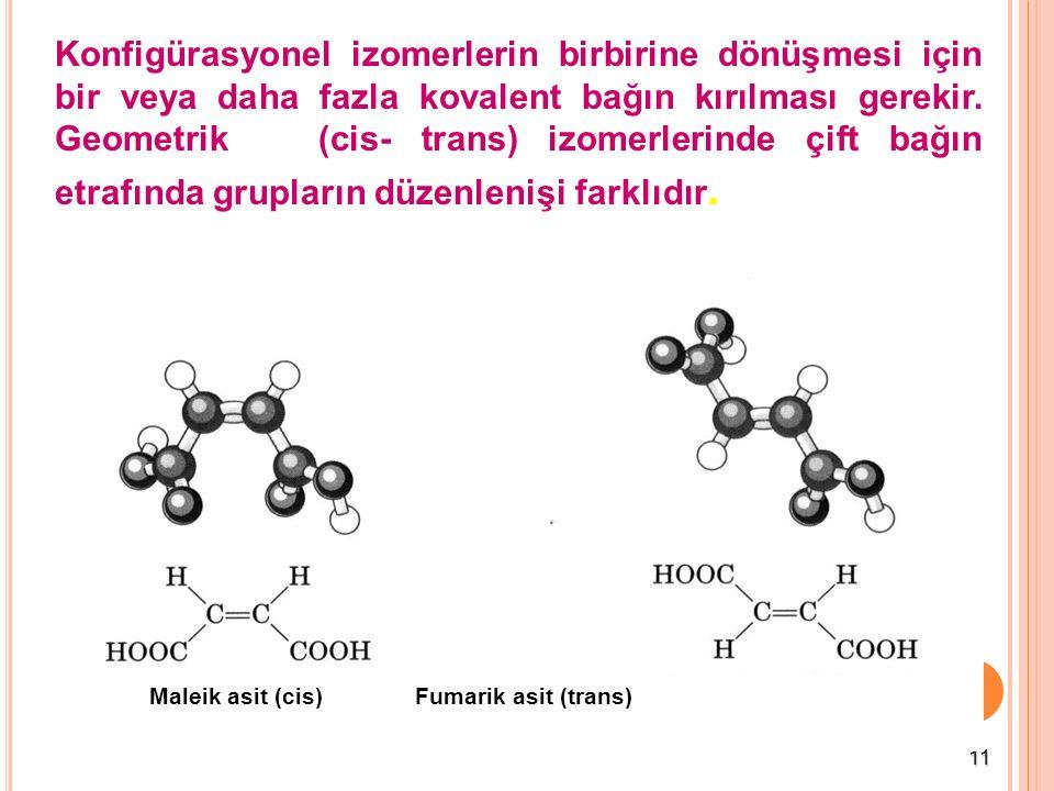 11 Konfigürasyonel izomerlerin birbirine dönüşmesi için bir veya daha fazla kovalent bağın kırılması gerekir. Geometrik (cis- trans) izomerlerinde çif
