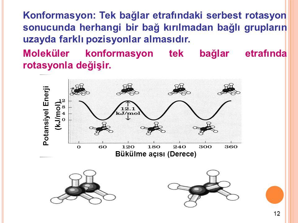 12 Konformasyon: Tek bağlar etrafındaki serbest rotasyon sonucunda herhangi bir bağ kırılmadan bağlı grupların uzayda farklı pozisyonlar almasıdır. Mo