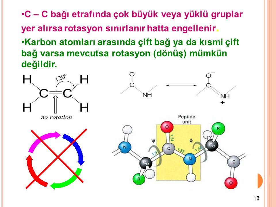 13 C – C bağı etrafında çok büyük veya yüklü gruplar yer alırsa rotasyon sınırlanır hatta engellenir. Karbon atomları arasında çift bağ ya da kısmi çi