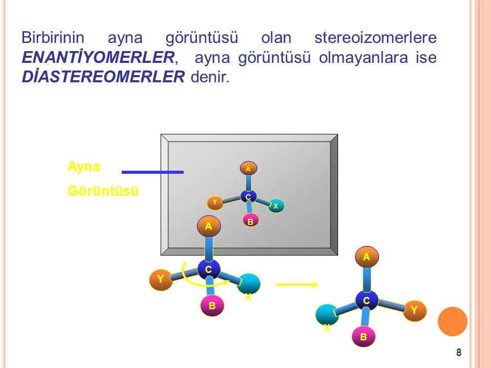 8 Birbirinin ayna görüntüsü olan stereoizomerlere ENANTİYOMERLER, ayna görüntüsü olmayanlara ise DİASTEREOMERLER denir. Ayna Görüntüsü X Y C A B X Y C