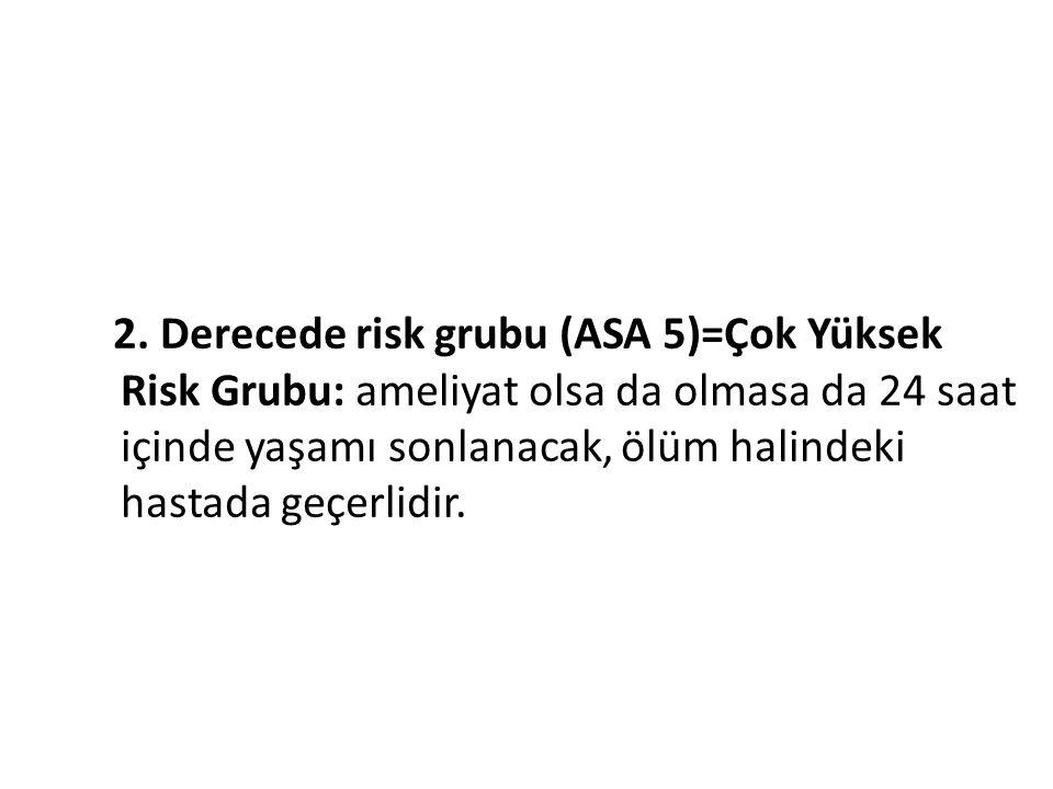 2. Derecede risk grubu (ASA 5)=Çok Yüksek Risk Grubu: ameliyat olsa da olmasa da 24 saat içinde yaşamı sonlanacak, ölüm halindeki hastada geçerlidir.