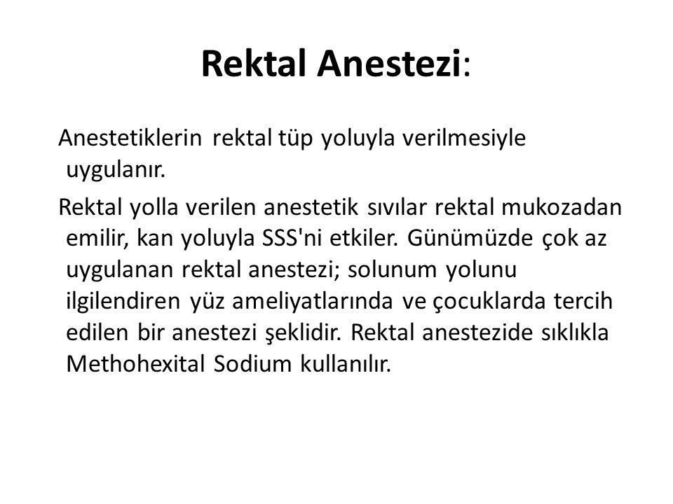 Rektal Anestezi: Anestetiklerin rektal tüp yoluyla verilmesiyle uygulanır. Rektal yolla verilen anestetik sıvılar rektal mukozadan emilir, kan yoluyla