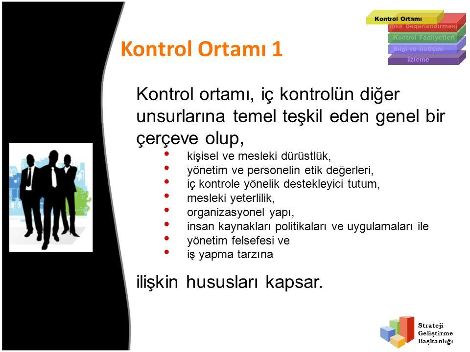 Strateji Geliştirme Başkanlığı Kontrol Ortamı 1 Kontrol Ortamı Kontrol Faaliyetleri Bilgi ve İletişim İzleme Risk Değerlendirmesi Kontrol ortamı, iç kontrolün diğer unsurlarına temel teşkil eden genel bir çerçeve olup, kişisel ve mesleki dürüstlük, yönetim ve personelin etik değerleri, iç kontrole yönelik destekleyici tutum, mesleki yeterlilik, organizasyonel yapı, insan kaynakları politikaları ve uygulamaları ile yönetim felsefesi ve iş yapma tarzına ilişkin hususları kapsar.