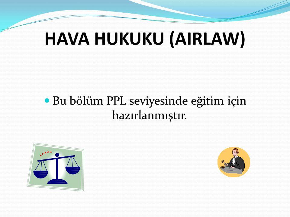 HAVA HUKUKU (AIRLAW) Bu bölüm PPL seviyesinde eğitim için hazırlanmıştır.