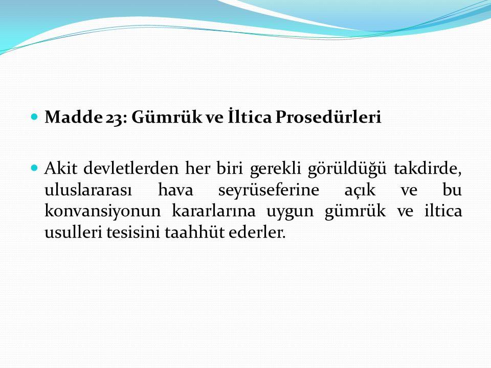 Madde 23: Gümrük ve İltica Prosedürleri Akit devletlerden her biri gerekli görüldüğü takdirde, uluslararası hava seyrüseferine açık ve bu konvansiyonu