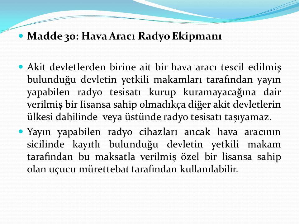 Madde 30: Hava Aracı Radyo Ekipmanı Akit devletlerden birine ait bir hava aracı tescil edilmiş bulunduğu devletin yetkili makamları tarafından yayın y
