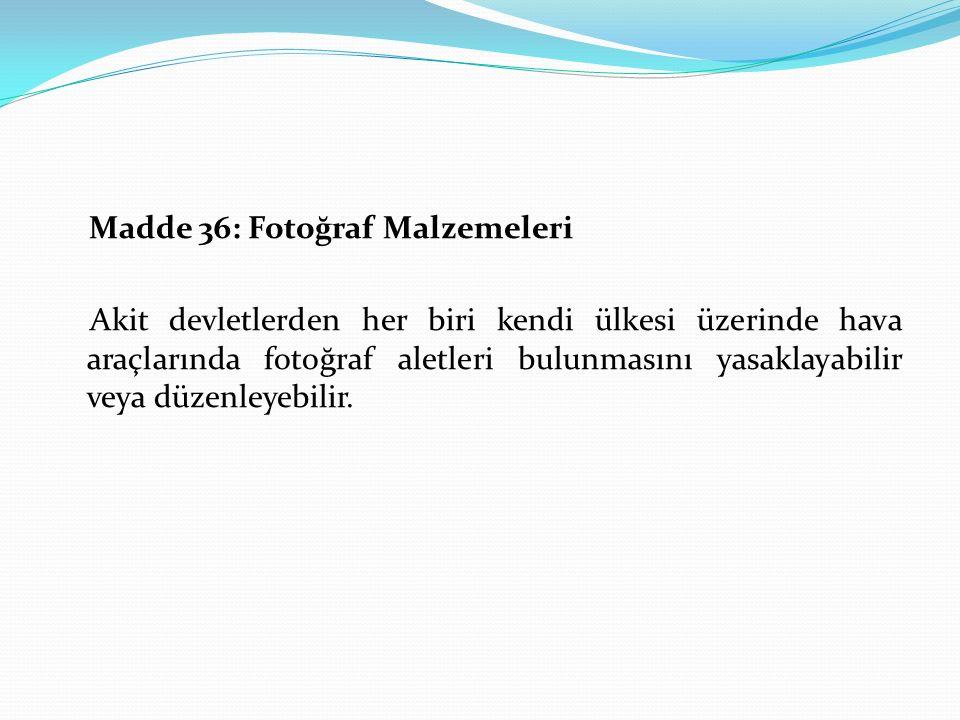 Madde 36: Fotoğraf Malzemeleri Akit devletlerden her biri kendi ülkesi üzerinde hava araçlarında fotoğraf aletleri bulunmasını yasaklayabilir veya düz