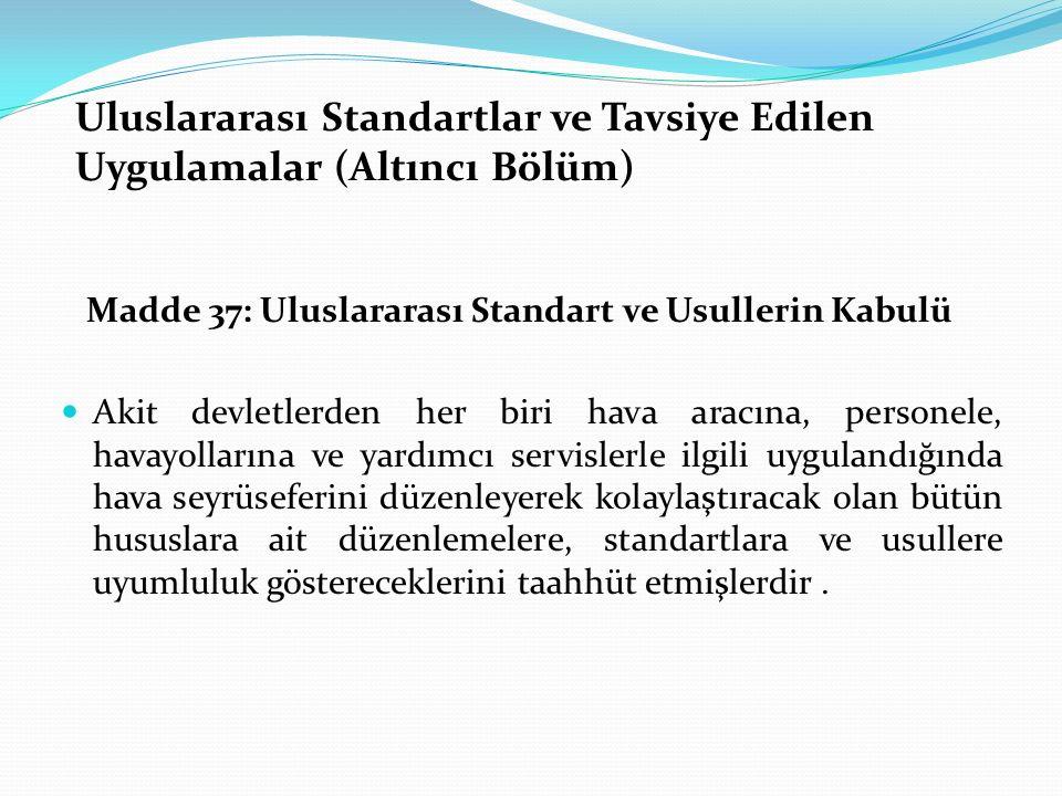 Uluslararası Standartlar ve Tavsiye Edilen Uygulamalar (Altıncı Bölüm) Madde 37: Uluslararası Standart ve Usullerin Kabulü Akit devletlerden her biri