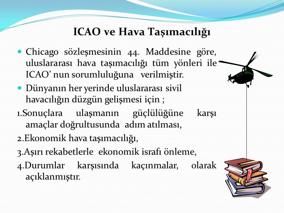 ICAO ve Hava Taşımacılığı Chicago sözleşmesinin 44. Maddesine göre, uluslararası hava taşımacılığı tüm yönleri ile ICAO' nun sorumluluğuna verilmiştir