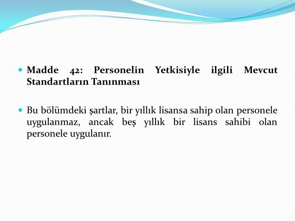 Madde 42: Personelin Yetkisiyle ilgili Mevcut Standartların Tanınması Bu bölümdeki şartlar, bir yıllık lisansa sahip olan personele uygulanmaz, ancak