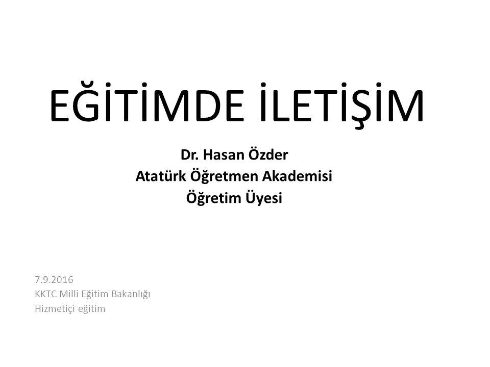 EĞİTİMDE İLETİŞİM Dr. Hasan Özder Atatürk Öğretmen Akademisi Öğretim Üyesi 7.9.2016 KKTC Milli Eğitim Bakanlığı Hizmetiçi eğitim