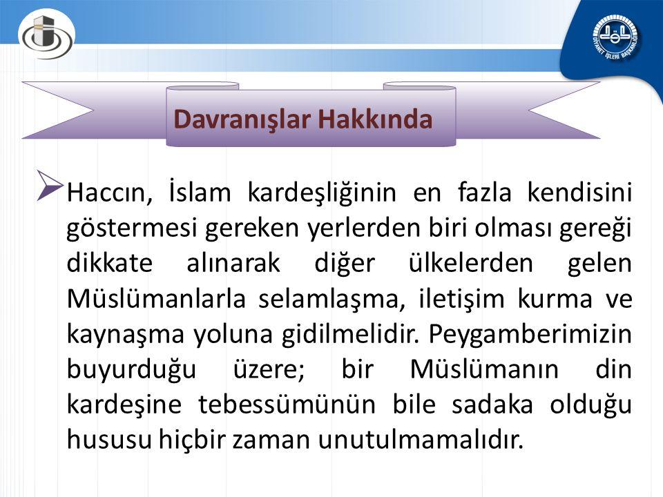 Davranışlar Hakkında  Haccın, İslam kardeşliğinin en fazla kendisini göstermesi gereken yerlerden biri olması gereği dikkate alınarak diğer ülkelerden gelen Müslümanlarla selamlaşma, iletişim kurma ve kaynaşma yoluna gidilmelidir.