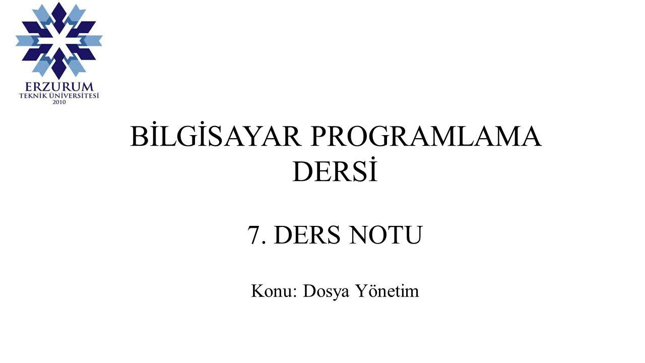 BİLGİSAYAR PROGRAMLAMA DERSİ 7. DERS NOTU Konu: Dosya Yönetim