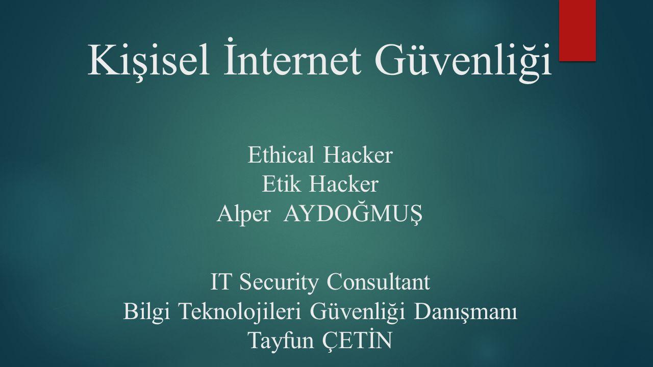 Kişisel İnternet Güvenliği Ethical Hacker Etik Hacker Alper AYDOĞMUŞ IT Security Consultant Bilgi Teknolojileri Güvenliği Danışmanı Tayfun ÇETİN