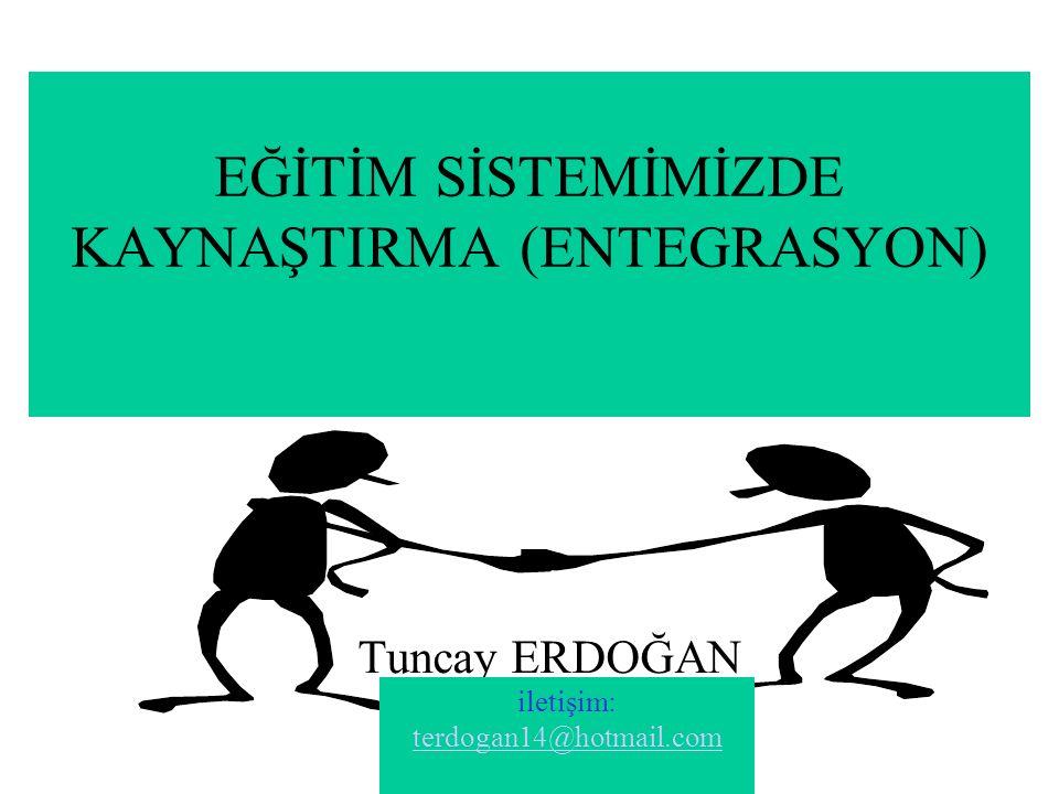 EĞİTİM SİSTEMİMİZDE KAYNAŞTIRMA (ENTEGRASYON) Tuncay ERDOĞAN iletişim: terdogan14@hotmail.com terdogan14@hotmail.com